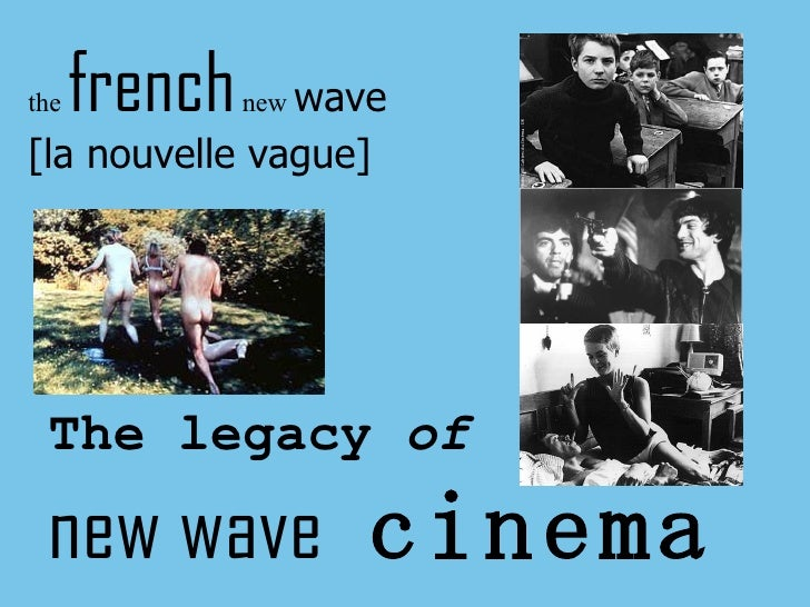 the  french  new  wave [la nouvelle vague] The legacy  of new wave   cinema