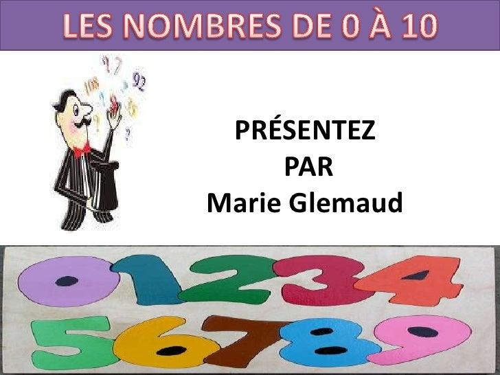 Les nombres de 0 À 10<br />PRÉSENTEZ<br /> PAR<br />Marie Glemaud<br />