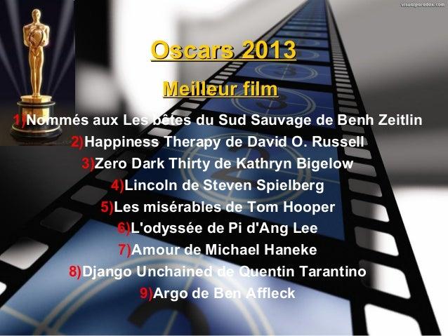 Oscars 2013                   Meilleur film1)Nommés aux Les bêtes du Sud Sauvage de Benh Zeitlin      2)Happiness Therapy ...