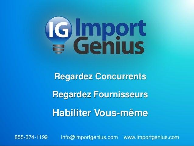 Regardez Concurrents Regardez Fournisseurs Habiliter Vous-même 855-374-1199 info@importgenius.com www.importgenius.com