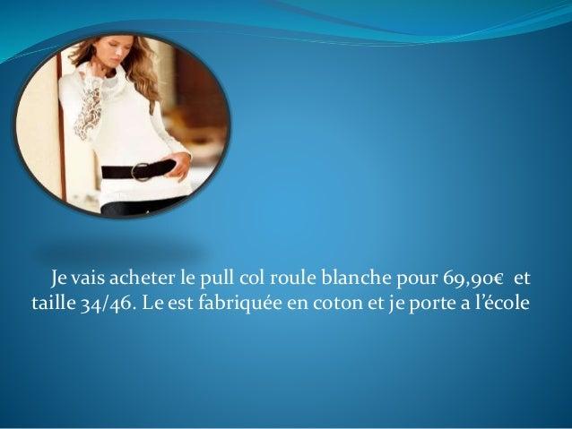 Je vais acheter le pull col roule blanche pour 69,90€ et taille 34/46. Le est fabriquée en coton et je porte a l'école
