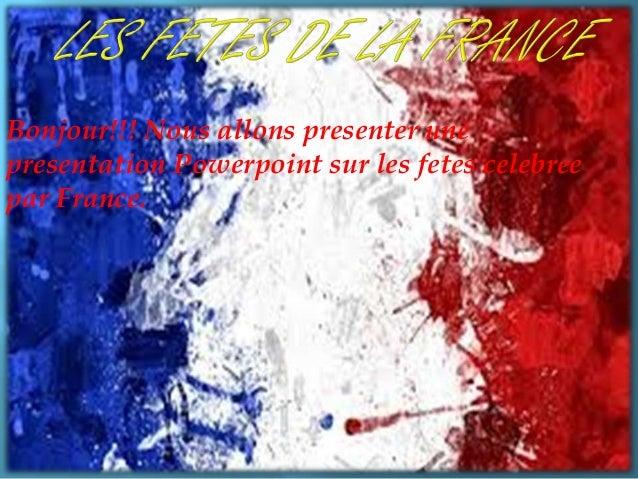 Bonjour!!! Nous allons presenter une presentation Powerpoint sur les fetes celebree par France.