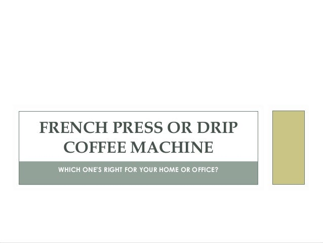 WHICH ONE'S RIGHT FOR YOUR HOME OR OFFICE?FRENCH PRESS OR DRIPCOFFEE MACHINE
