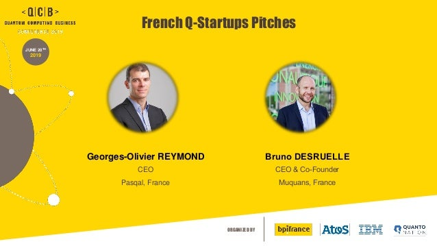 ORGANIZED BY JUNE 20TH 2019 French Q-Startups Pitches Georges-Olivier REYMOND CEO Pasqal, France Bruno DESRUELLE CEO & Co-...