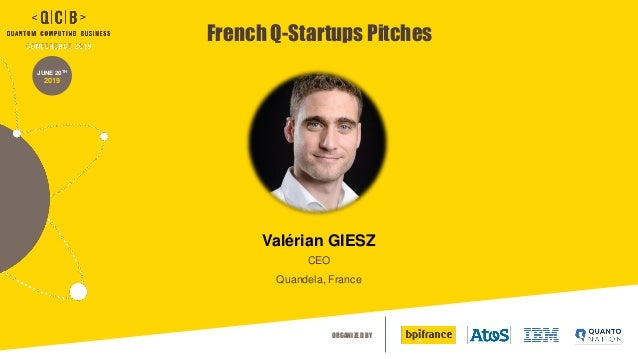 ORGANIZED BY JUNE 20TH 2019 French Q-Startups Pitches Val�rian GIESZ CEO Quandela, France