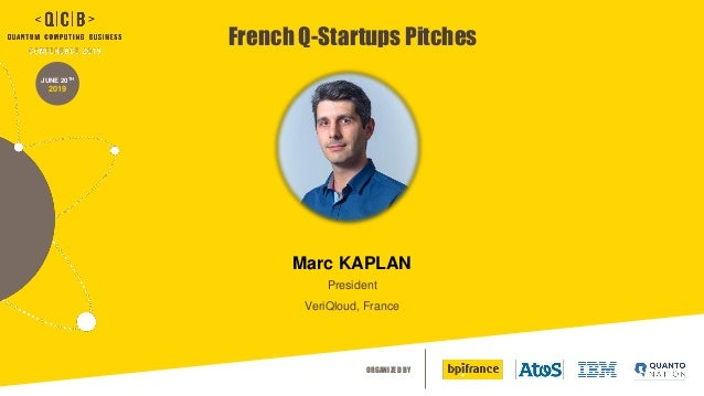 ORGANIZED BY JUNE 20TH 2019 French Q-Startups Pitches Marc KAPLAN President VeriQloud, France
