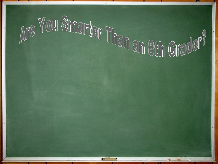 Are You Smarter  Than an 8 th  Grader?