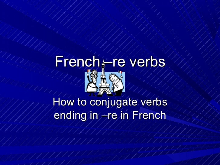 French –re verbsHow to conjugate verbsending in –re in French