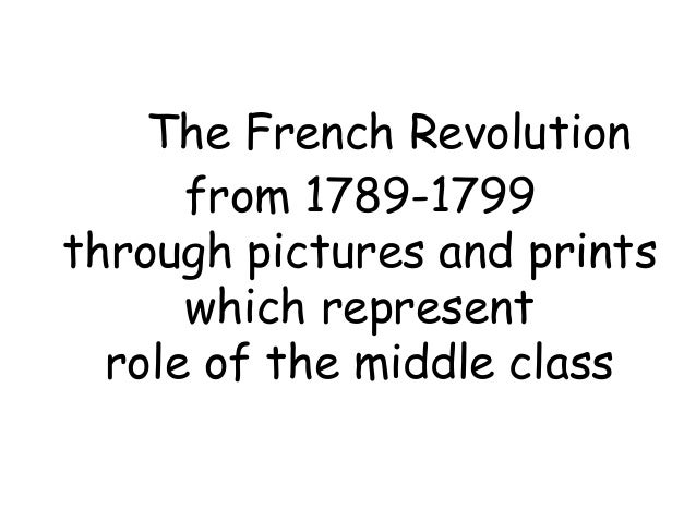 The French Revolution      from 1789-1799through pictures and prints      which represent  role of the middle class