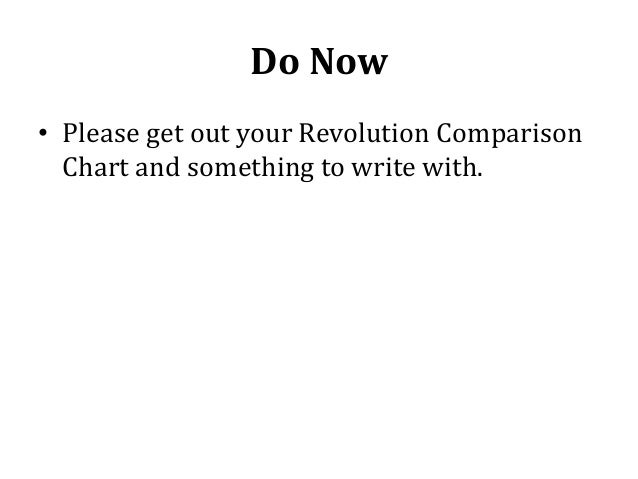 Do Now • Please get out your Revolution Comparison Chart and something to write with.