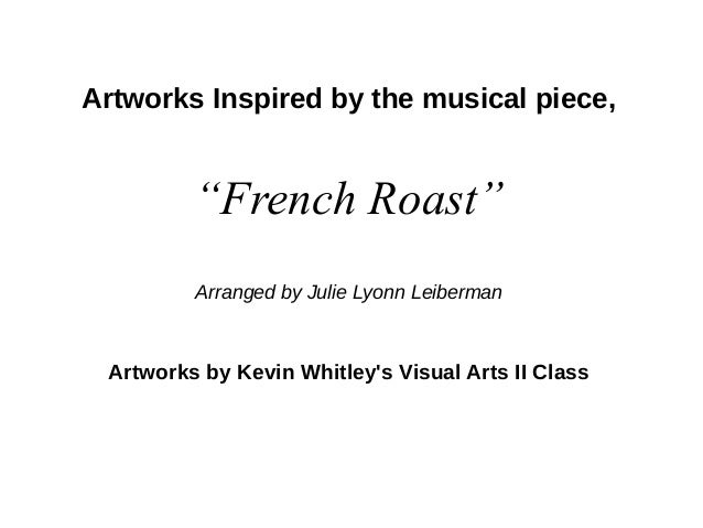"""Artworks Inspired by the musical piece, """"French Roast"""" Arranged by Julie Lyonn Leiberman Artworks by Kevin Whitley's Visua..."""
