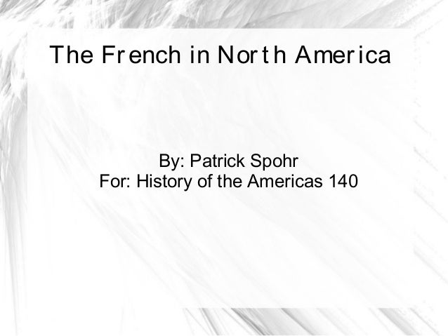 The French in Nort h America By: Patrick Spohr For: History of the Americas 140