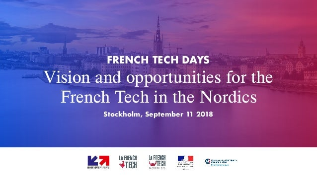 Vision and opportunities for the French Tech in the Nordics FRENCH TECH DAYS Stockholm, September 11 2018