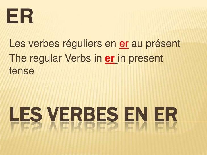 The Verbs end in ER<br />Les verbesréguliers en er au présent<br />The regular Verbs in erin present tense<br />Les Verbes...