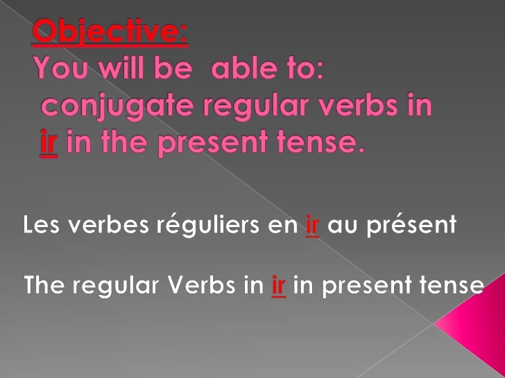 Objective: Youwill be  able to:         conjugate regular verbs inirin the present tense.<br />Les verbesréguliers en ir a...