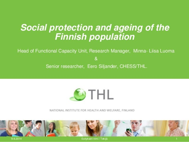 Social protection and ageing of the Finnish population Head of Functional Capacity Unit, Research Manager, Minna- Liisa Lu...
