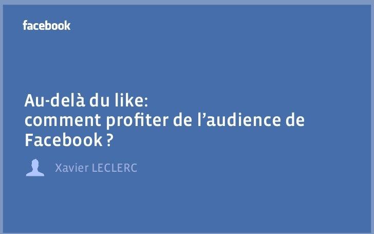Au-delà du like:comment profiter de l'audience deFacebook ?   Xavier LECLERC