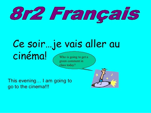 Ce soir…je vais aller au cinéma! This evening… I am going to go to the cinema!!! Who is going to get a green comment in cl...