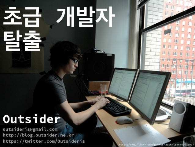 초급 개발자 탈출 Outsider outsideris@gmail.com http://blog.outsider.ne.kr https://twitter.com/Outsideris http://www.flickr.com/ph...
