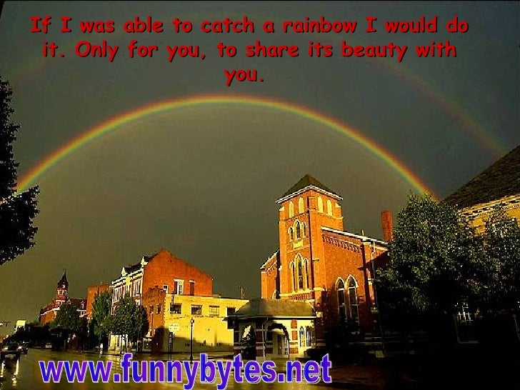 If I was able to catch a rainbow I would do it. Only for you, to share its beauty with you.    www.funnybytes.net