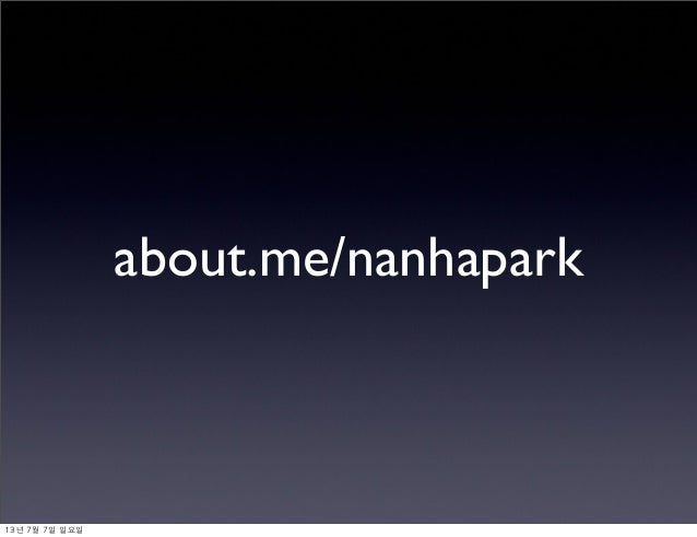 about.me/nanhapark 13년 7월 7일 일요일