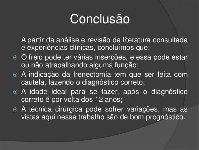 Conclusão A partir da análise e revisão da literatura consultada e experiências clínicas, concluímos que:  O freio pode t...