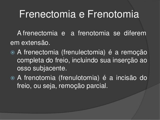 Frenectomia e Frenotomia A frenectomia e a frenotomia se diferem em extensão.  A frenectomia (frenulectomia) é a remoção ...