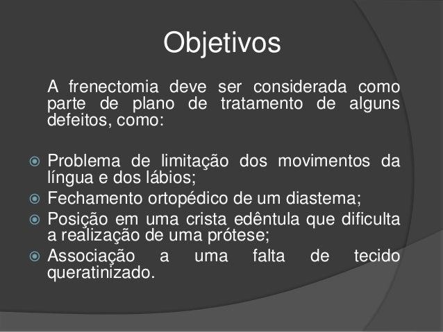 Objetivos A frenectomia deve ser considerada como parte de plano de tratamento de alguns defeitos, como:  Problema de lim...
