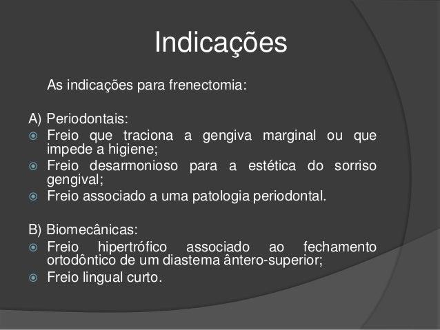 Indicações As indicações para frenectomia: A) Periodontais:  Freio que traciona a gengiva marginal ou que impede a higien...