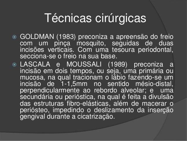Técnicas cirúrgicas  GOLDMAN (1983) preconiza a apreensão do freio com um pinça mosquito, seguidas de duas incisões verti...