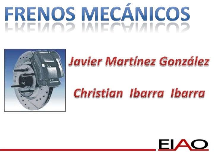 Frenos Mecánicos<br />Javier Martínez González<br />Christian  Ibarra  Ibarra<br />