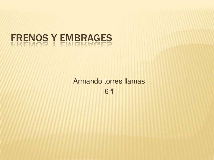 Frenos y embrages<br />Armando torres llamas <br />6°f <br />