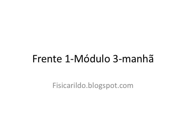 Frente 1-Módulo 3-manhã   Fisicarildo.blogspot.com