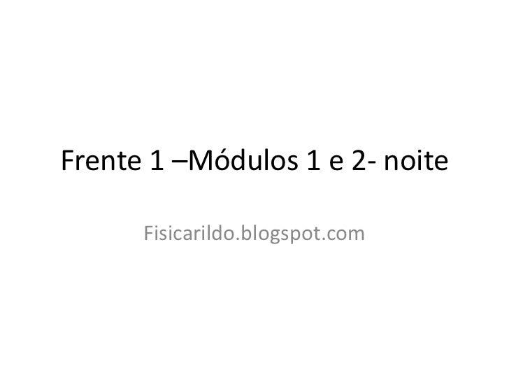 Frente 1 –Módulos 1 e 2- noite      Fisicarildo.blogspot.com