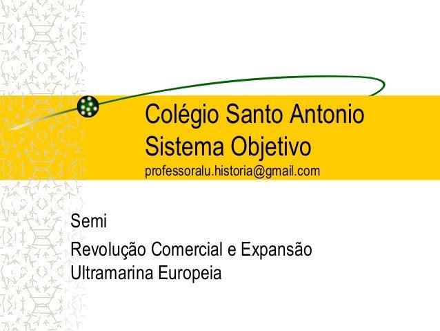 Colégio Santo Antonio  Sistema Objetivo  professoralu.historia@gmail.com  Semi  Revolução Comercial e Expansão  Ultramarin...