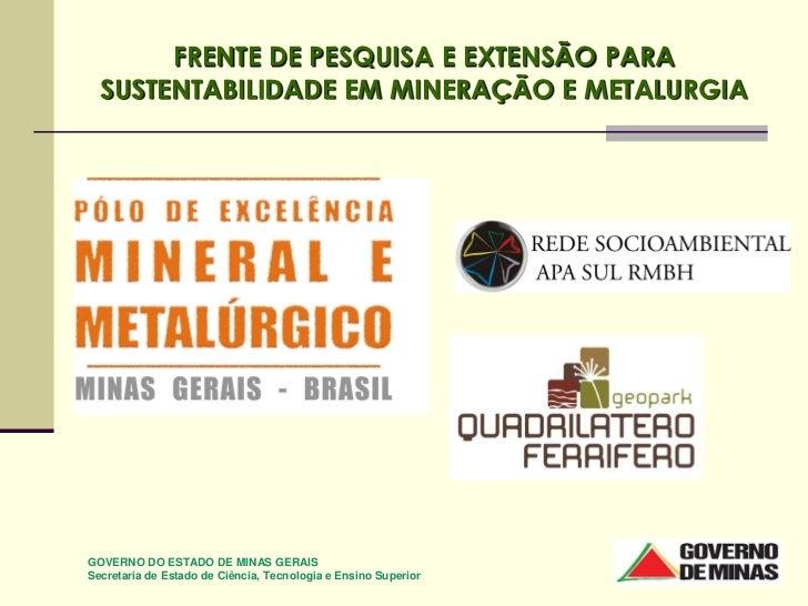 FRENTE DE PESQUISA E EXTENSÃO PARA  SUSTENTABILIDADE EM MINERAÇÃO E METALURGIAGOVERNO DO ESTADO DE MINAS GERAISSecretaria ...