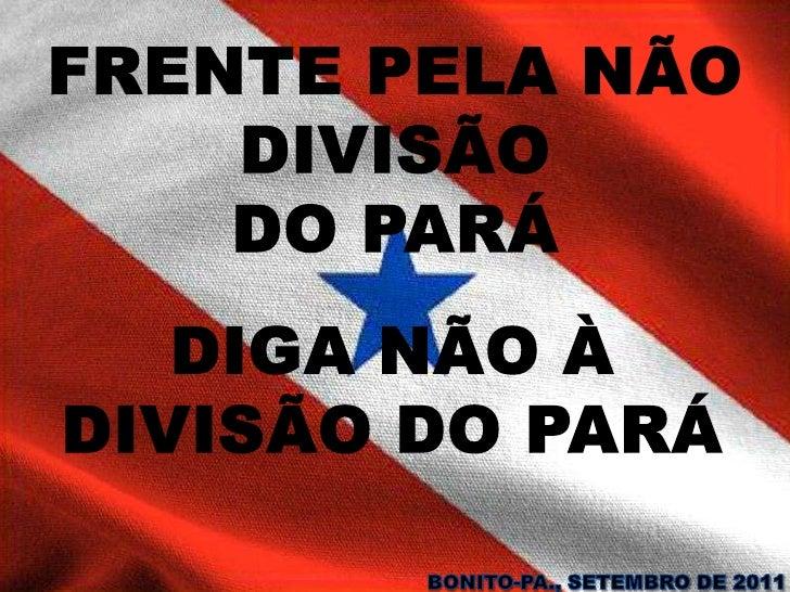 FRENTE PELA NÃO DIVISÃO DO PARÁ<br />DIGA NÃO À DIVISÃO DO PARÁ<br />BONITO-PA., SETEMBRO DE 2011<br />