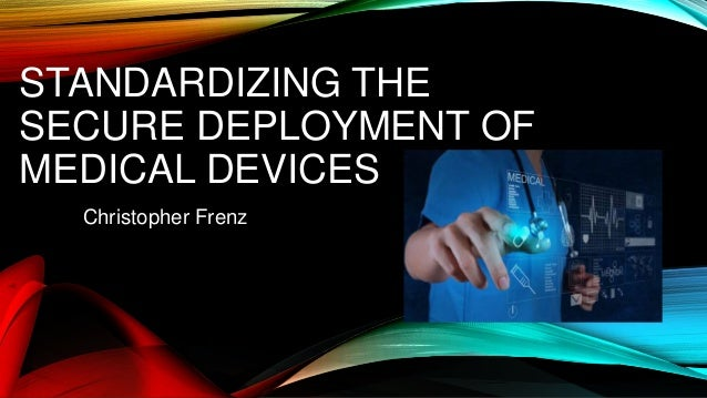STANDARDIZING THE SECURE DEPLOYMENT OF MEDICAL DEVICES Christopher Frenz