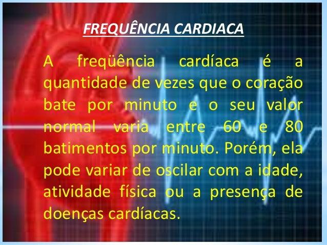 FREQUÊNCIA CARDIACA A freqüência cardíaca é a quantidade de vezes que o coração bate por minuto e o seu valor normal varia...
