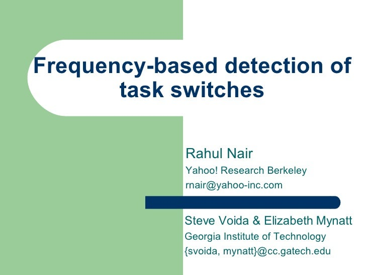 Frequency-based detection of task switches Rahul Nair Yahoo! Research Berkeley [email_address] Steve Voida & Elizabeth Myn...
