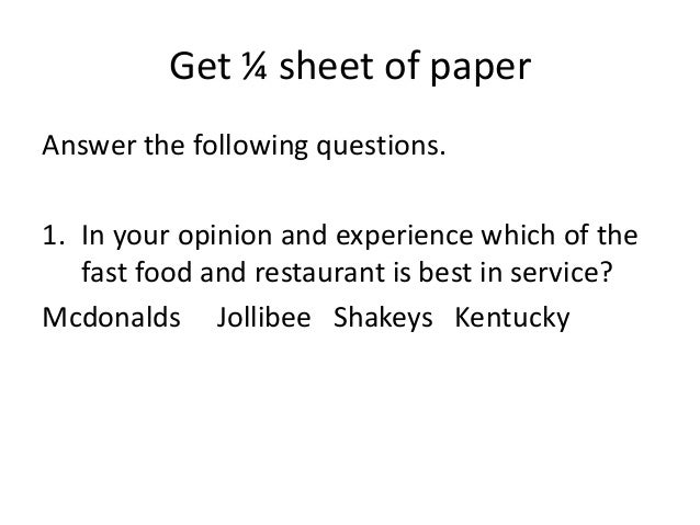 Get ¼ sheet of paper Answer the following questions. 1. In your opinion and experience which of the fast food and restaura...