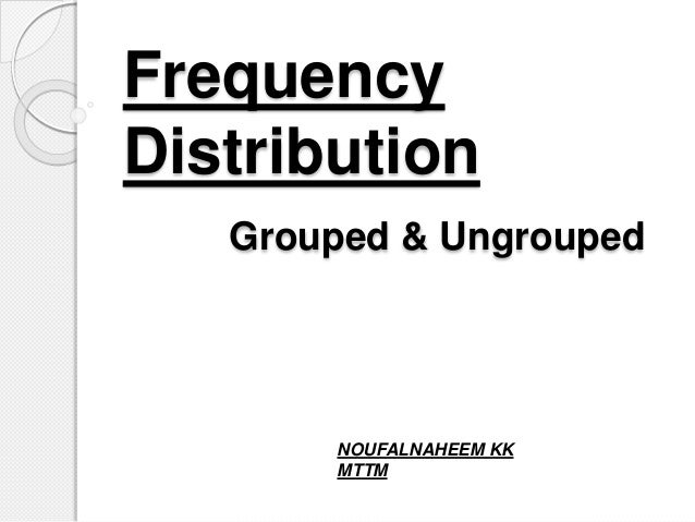 Frequency Distribution Grouped & Ungrouped NOUFALNAHEEM KK MTTM