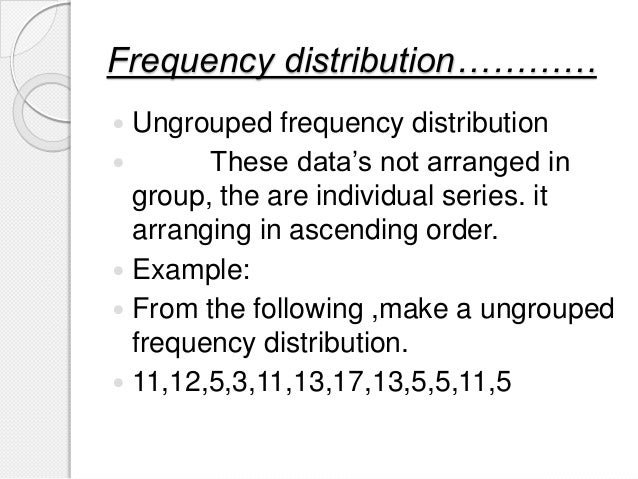 Frequency distribution…………  Ungrouped frequency distribution  These data's not arranged in group, the are individual ser...
