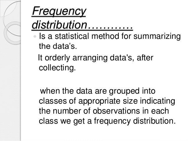 Frequency distribution…………  Is a statistical method for summarizing the data's. It orderly arranging data's, after collec...