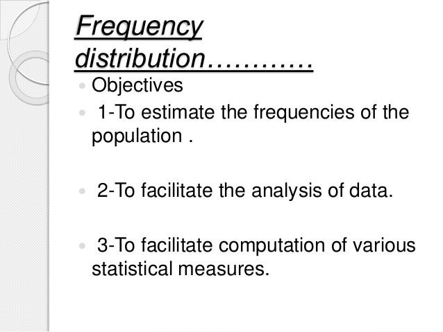 Frequency distribution…………  Objectives  1-To estimate the frequencies of the population .  2-To facilitate the analysis...