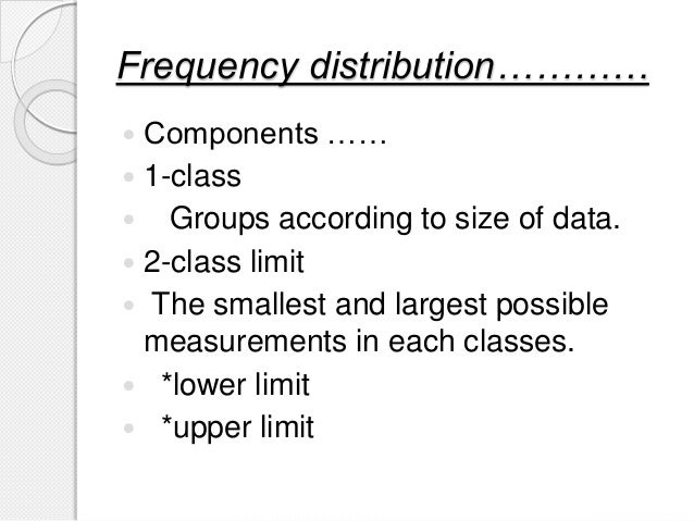 Frequency distribution…………  Components ……  1-class  Groups according to size of data.  2-class limit  The smallest an...