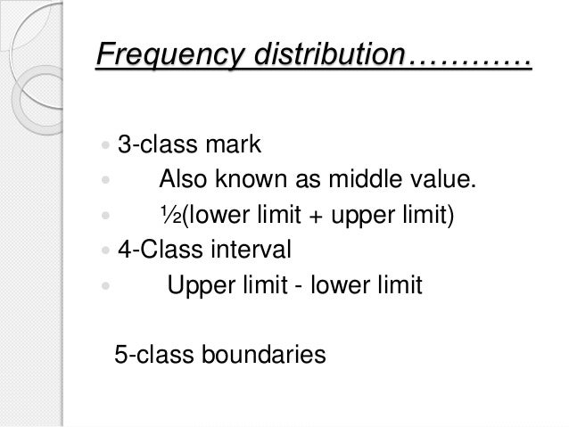 Frequency distribution…………  3-class mark  Also known as middle value.  ½(lower limit + upper limit)  4-Class interval ...