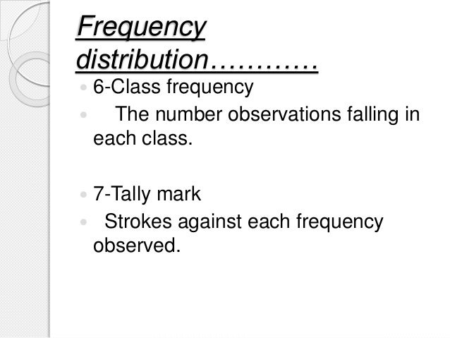 Frequency distribution…………  6-Class frequency  The number observations falling in each class.  7-Tally mark  Strokes a...
