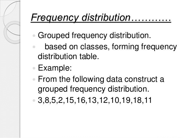 Frequency distribution…………  Grouped frequency distribution.  based on classes, forming frequency distribution table.  E...