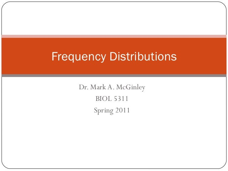 Dr. Mark A. McGinley BIOL 5311 Spring 2011 Frequency Distributions